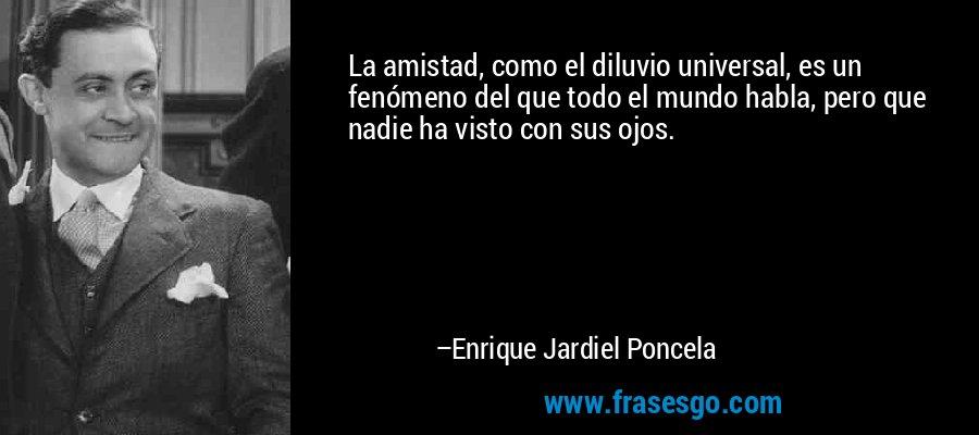 La amistad, como el diluvio universal, es un fenómeno del que todo el mundo habla, pero que nadie ha visto con sus ojos. – Enrique Jardiel Poncela