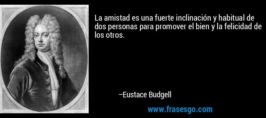 La amistad es una fuerte inclinación y habitual de dos personas para promover el bien y la felicidad de los otros. – Eustace Budgell