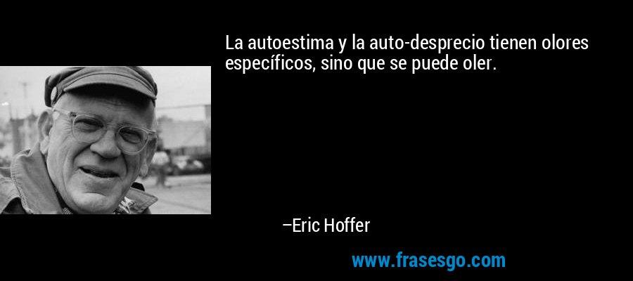 La autoestima y la auto-desprecio tienen olores específicos, sino que se puede oler. – Eric Hoffer