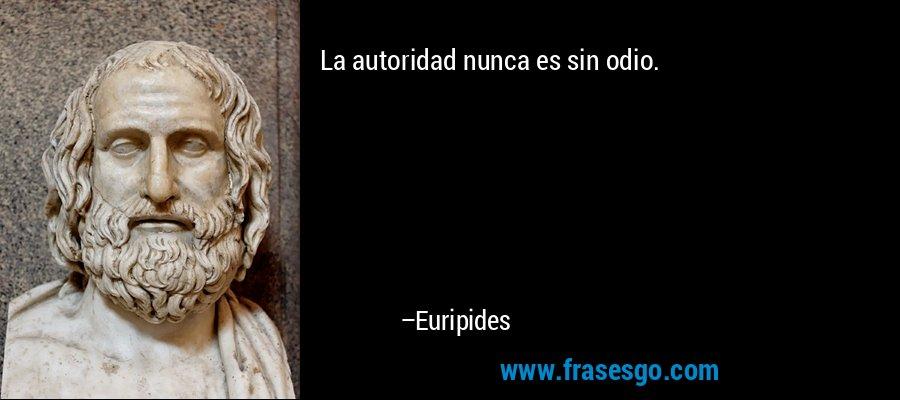 La autoridad nunca es sin odio. – Euripides