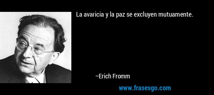 La avaricia y la paz se excluyen mutuamente. – Erich Fromm