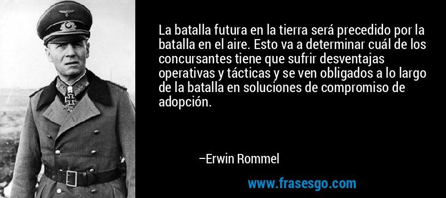 La batalla futura en la tierra será precedido por la batalla en el aire. Esto va a determinar cuál de los concursantes tiene que sufrir desventajas operativas y tácticas y se ven obligados a lo largo de la batalla en soluciones de compromiso de adopción. – Erwin Rommel