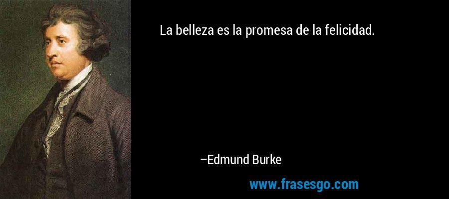 La belleza es la promesa de la felicidad. – Edmund Burke