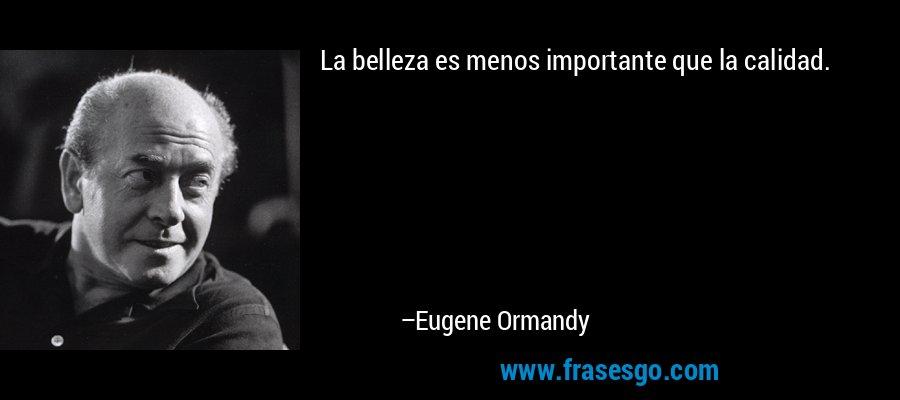 La belleza es menos importante que la calidad. – Eugene Ormandy