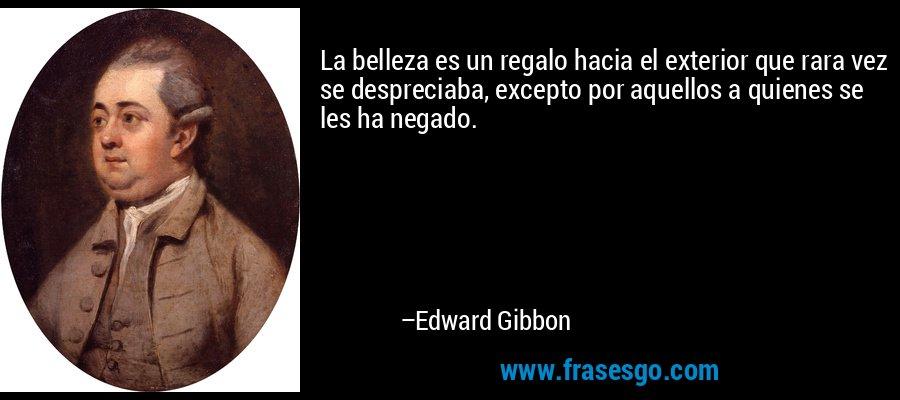 La belleza es un regalo hacia el exterior que rara vez se despreciaba, excepto por aquellos a quienes se les ha negado. – Edward Gibbon