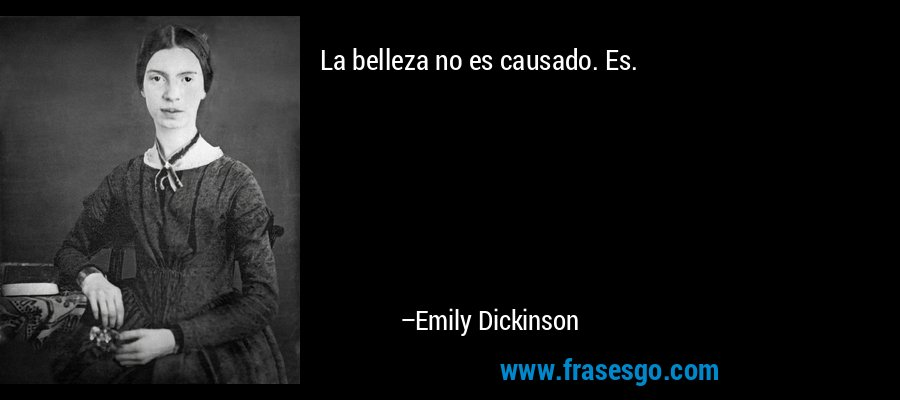 La belleza no es causado. Es. – Emily Dickinson