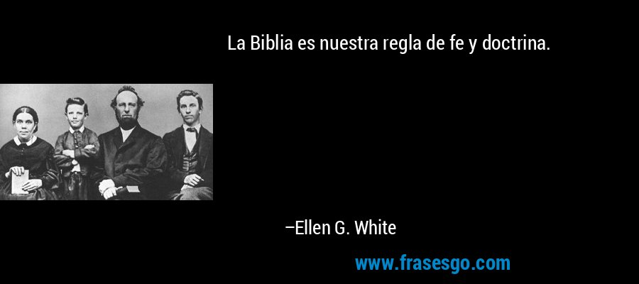 La Biblia es nuestra regla de fe y doctrina. – Ellen G. White