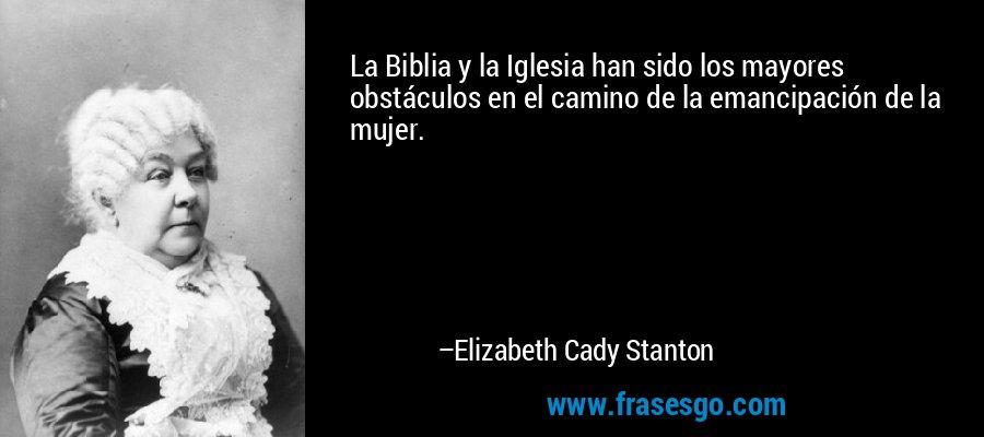 La Biblia y la Iglesia han sido los mayores obstáculos en el camino de la emancipación de la mujer. – Elizabeth Cady Stanton