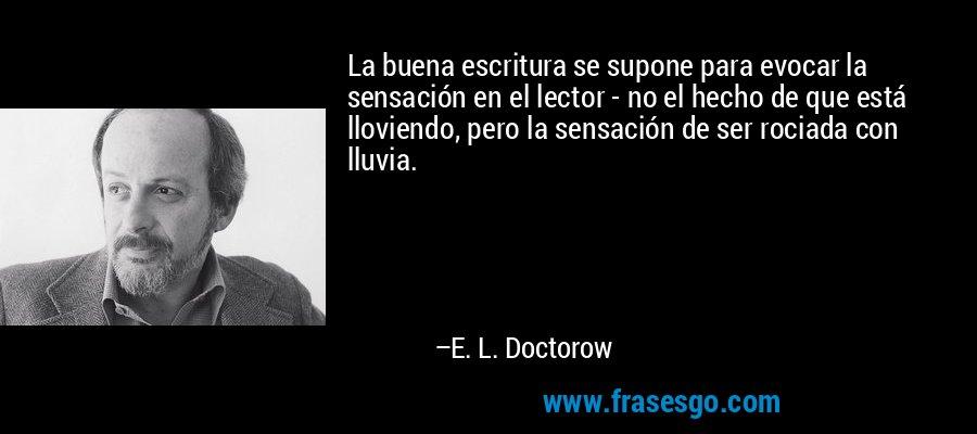 La buena escritura se supone para evocar la sensación en el lector - no el hecho de que está lloviendo, pero la sensación de ser rociada con lluvia. – E. L. Doctorow
