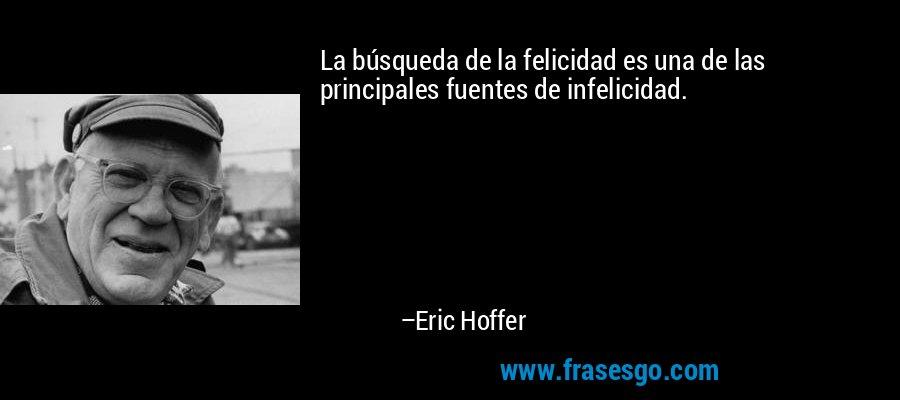 La búsqueda de la felicidad es una de las principales fuentes de infelicidad. – Eric Hoffer