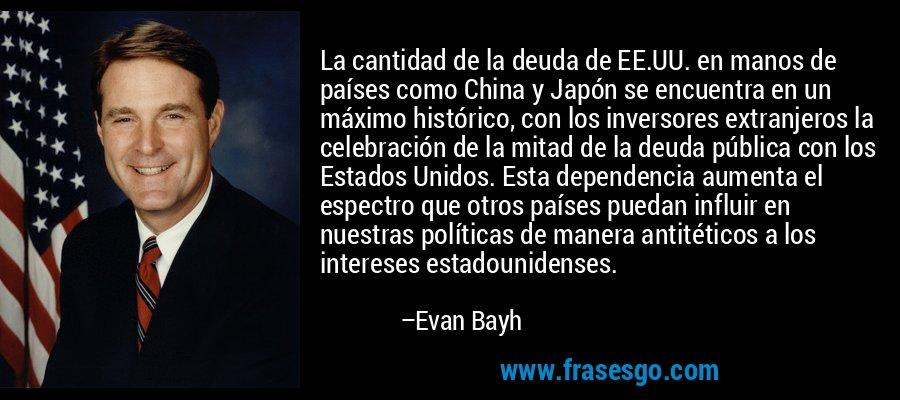 La cantidad de la deuda de EE.UU. en manos de países como China y Japón se encuentra en un máximo histórico, con los inversores extranjeros la celebración de la mitad de la deuda pública con los Estados Unidos. Esta dependencia aumenta el espectro que otros países puedan influir en nuestras políticas de manera antitéticos a los intereses estadounidenses. – Evan Bayh
