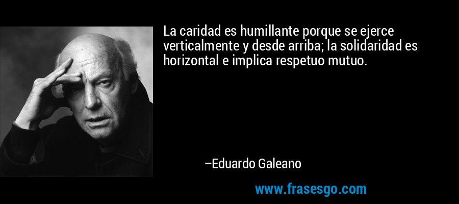 La caridad es humillante porque se ejerce verticalmente y desde arriba; la solidaridad es horizontal e implica respetuo mutuo. – Eduardo Galeano