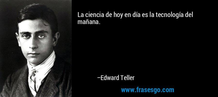 La ciencia de hoy en día es la tecnología del mañana. – Edward Teller