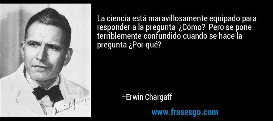 La ciencia está maravillosamente equipado para responder a la pregunta '¿Cómo?' Pero se pone terriblemente confundido cuando se hace la pregunta ¿Por qué? – Erwin Chargaff