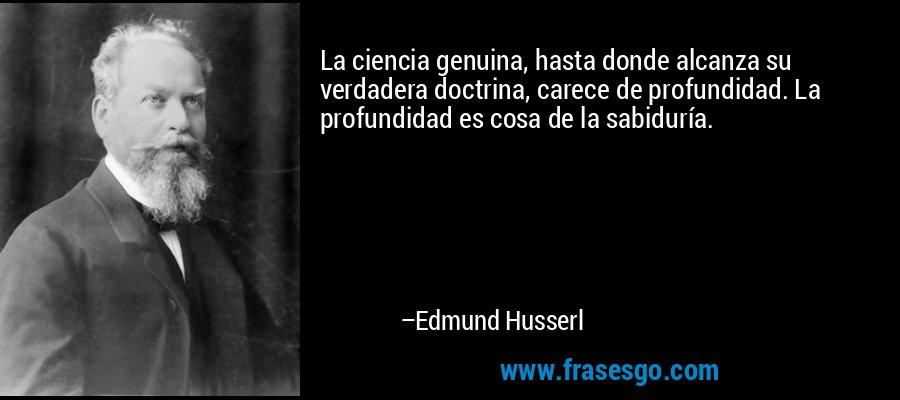 La ciencia genuina, hasta donde alcanza su verdadera doctrina, carece de profundidad. La profundidad es cosa de la sabiduría. – Edmund Husserl