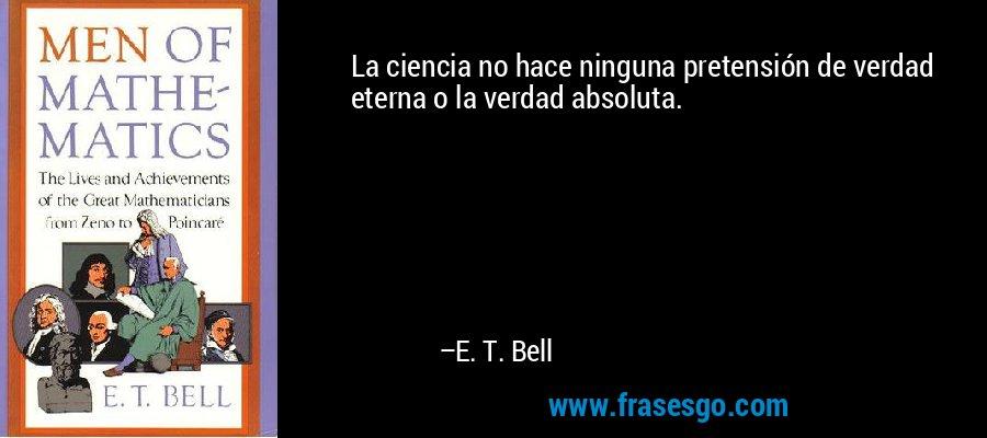 La ciencia no hace ninguna pretensión de verdad eterna o la verdad absoluta. – E. T. Bell
