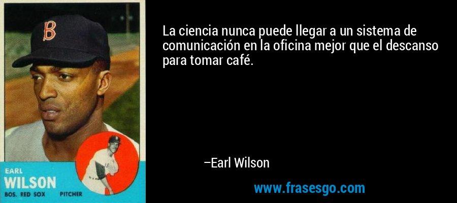 La ciencia nunca puede llegar a un sistema de comunicación en la oficina mejor que el descanso para tomar café. – Earl Wilson