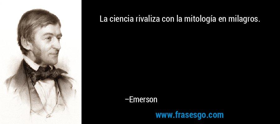 La ciencia rivaliza con la mitología en milagros. – Emerson