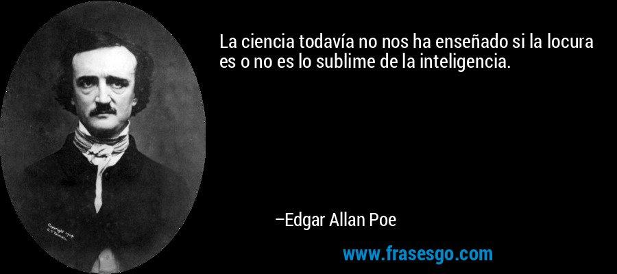 La ciencia todavía no nos ha enseñado si la locura es o no es lo sublime de la inteligencia. – Edgar Allan Poe