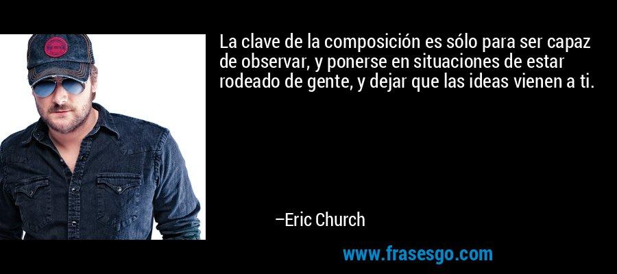La clave de la composición es sólo para ser capaz de observar, y ponerse en situaciones de estar rodeado de gente, y dejar que las ideas vienen a ti. – Eric Church