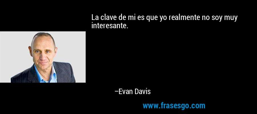 La clave de mi es que yo realmente no soy muy interesante. – Evan Davis