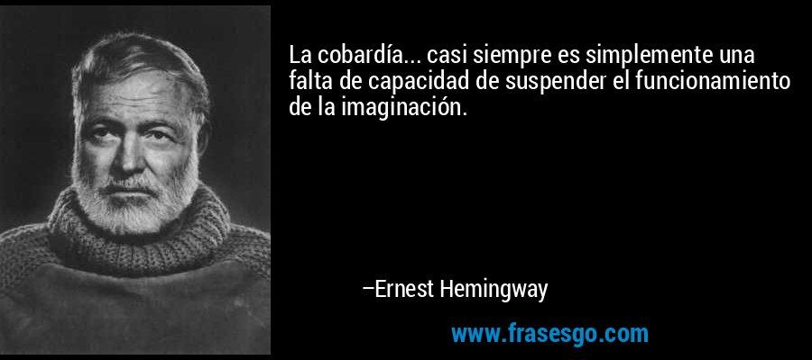 La cobardía... casi siempre es simplemente una falta de capacidad de suspender el funcionamiento de la imaginación. – Ernest Hemingway