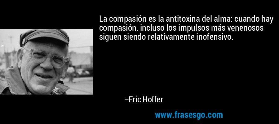 La compasión es la antitoxina del alma: cuando hay compasión, incluso los impulsos más venenosos siguen siendo relativamente inofensivo. – Eric Hoffer