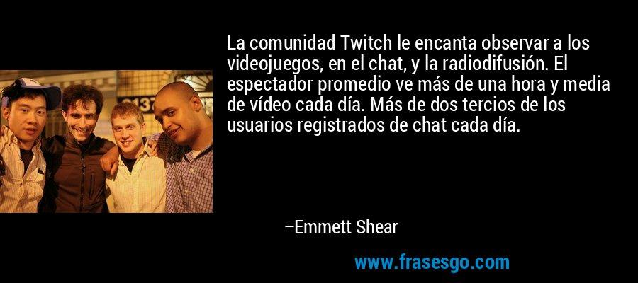 La comunidad Twitch le encanta observar a los videojuegos, en el chat, y la radiodifusión. El espectador promedio ve más de una hora y media de vídeo cada día. Más de dos tercios de los usuarios registrados de chat cada día. – Emmett Shear