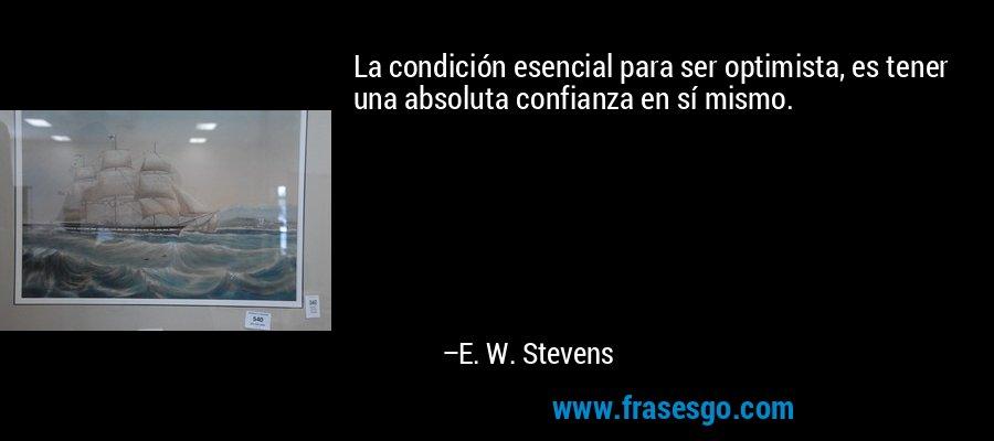 La condición esencial para ser optimista, es tener una absoluta confianza en sí mismo. – E. W. Stevens