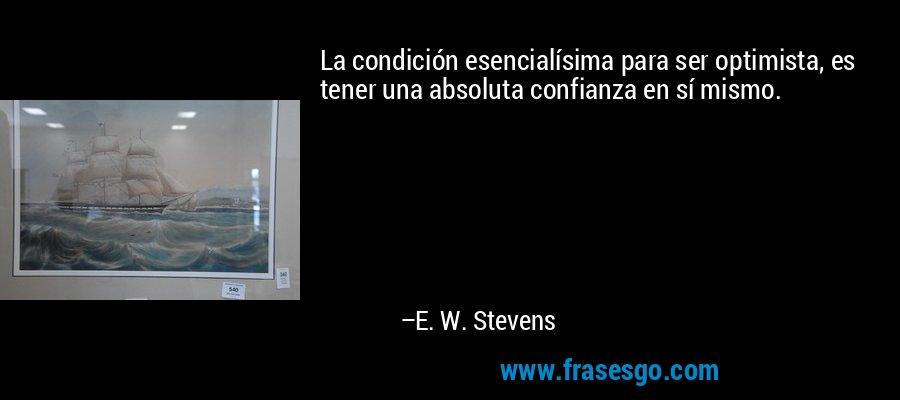 La condición esencialísima para ser optimista, es tener una absoluta confianza en sí mismo. – E. W. Stevens