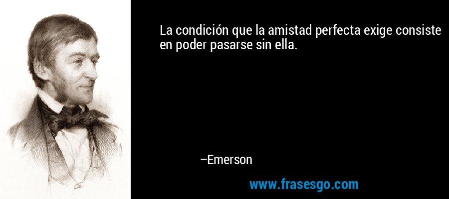 La condición que la amistad perfecta exige consiste en poder pasarse sin ella. – Emerson