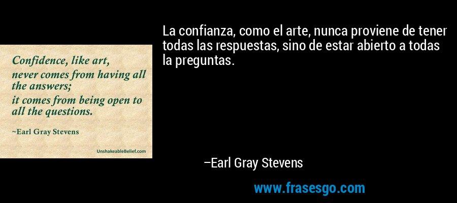 La confianza, como el arte, nunca proviene de tener todas las respuestas, sino de estar abierto a todas la preguntas. – Earl Gray Stevens