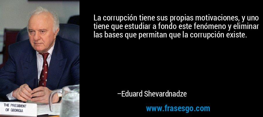 La corrupción tiene sus propias motivaciones, y uno tiene que estudiar a fondo este fenómeno y eliminar las bases que permitan que la corrupción existe. – Eduard Shevardnadze