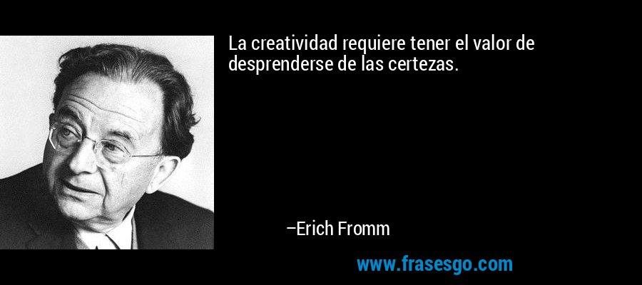 La creatividad requiere tener el valor de desprenderse de las certezas. – Erich Fromm
