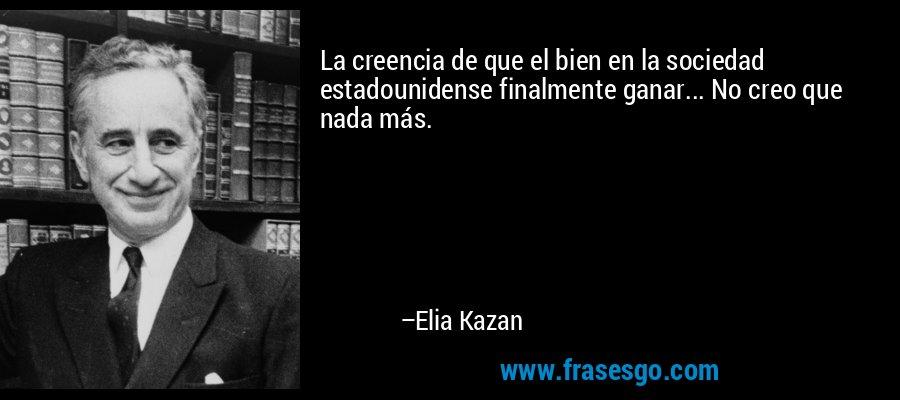 La creencia de que el bien en la sociedad estadounidense finalmente ganar... No creo que nada más. – Elia Kazan