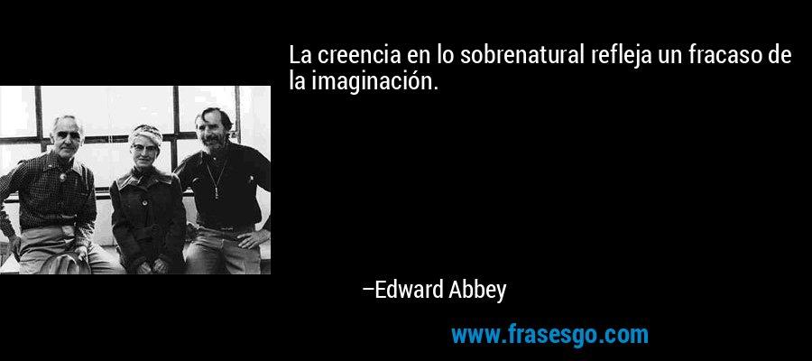 La creencia en lo sobrenatural refleja un fracaso de la imaginación. – Edward Abbey