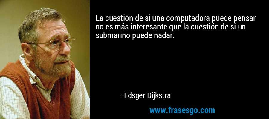 La cuestión de si una computadora puede pensar no es más interesante que la cuestión de si un submarino puede nadar. – Edsger Dijkstra