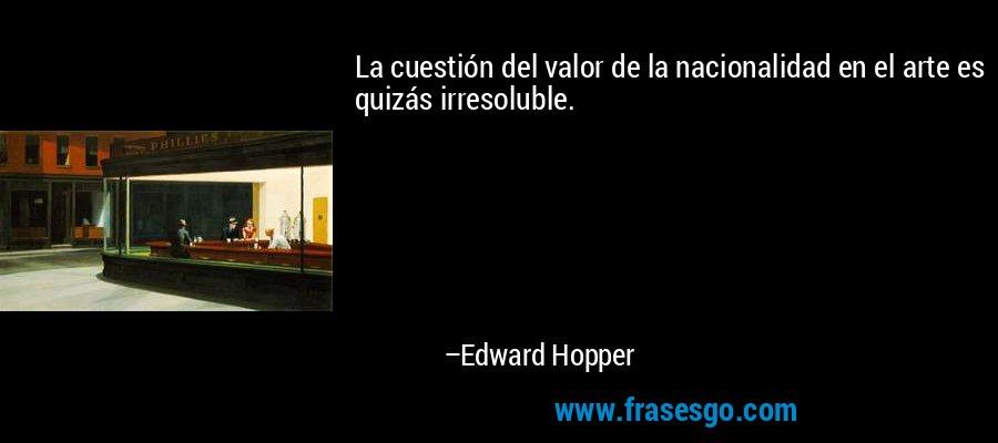 La cuestión del valor de la nacionalidad en el arte es quizás irresoluble. – Edward Hopper