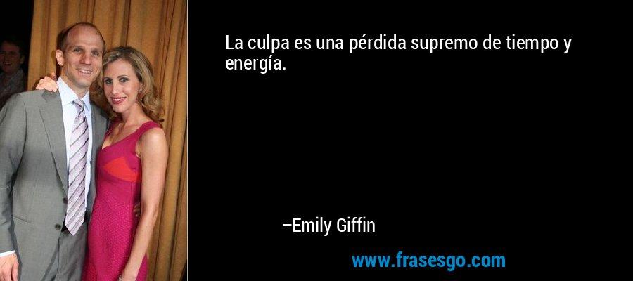 La culpa es una pérdida supremo de tiempo y energía. – Emily Giffin
