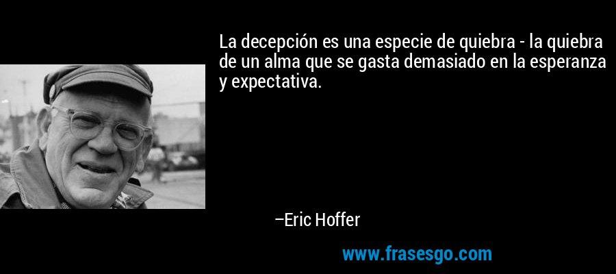 La decepción es una especie de quiebra - la quiebra de un alma que se gasta demasiado en la esperanza y expectativa. – Eric Hoffer