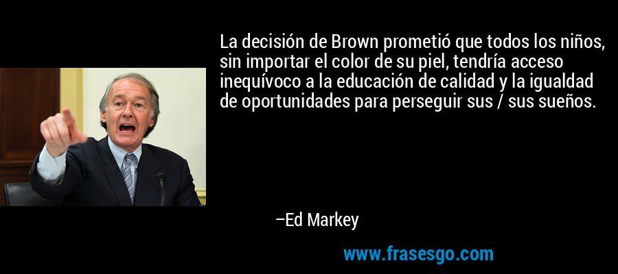 La decisión de Brown prometió que todos los niños, sin importar el color de su piel, tendría acceso inequívoco a la educación de calidad y la igualdad de oportunidades para perseguir sus / sus sueños. – Ed Markey