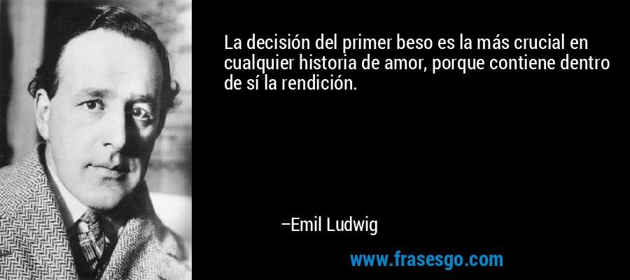 La decisión del primer beso es la más crucial en cualquier historia de amor, porque contiene dentro de sí la rendición. – Emil Ludwig