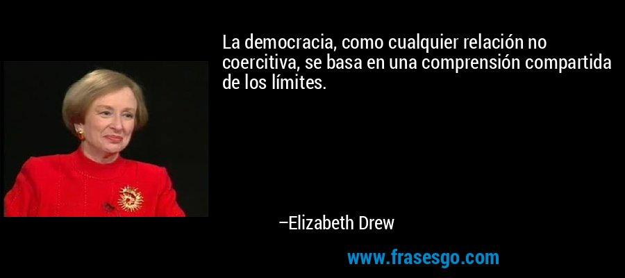La democracia, como cualquier relación no coercitiva, se basa en una comprensión compartida de los límites. – Elizabeth Drew