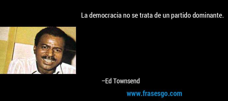La democracia no se trata de un partido dominante. – Ed Townsend