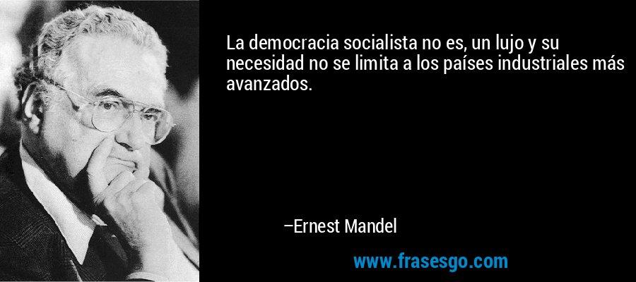 La democracia socialista no es, un lujo y su necesidad no se limita a los países industriales más avanzados. – Ernest Mandel