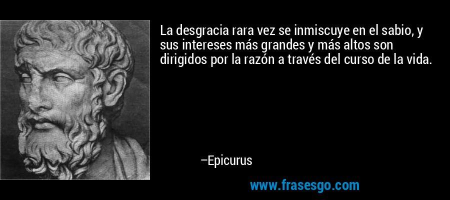 La desgracia rara vez se inmiscuye en el sabio, y sus intereses más grandes y más altos son dirigidos por la razón a través del curso de la vida. – Epicurus
