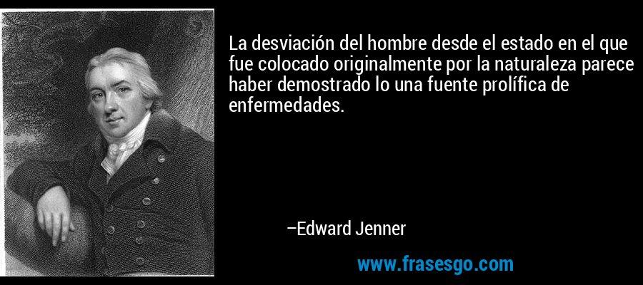 La desviación del hombre desde el estado en el que fue colocado originalmente por la naturaleza parece haber demostrado lo una fuente prolífica de enfermedades. – Edward Jenner