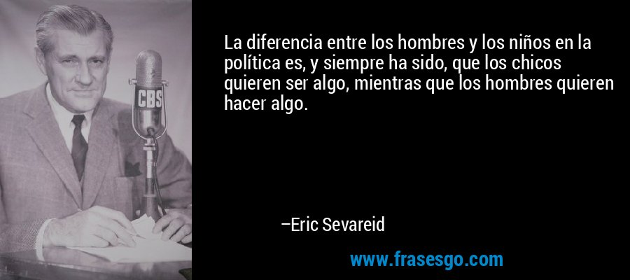 La diferencia entre los hombres y los niños en la política es, y siempre ha sido, que los chicos quieren ser algo, mientras que los hombres quieren hacer algo. – Eric Sevareid