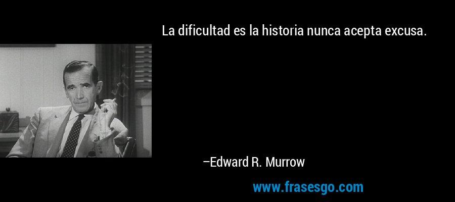 La dificultad es la historia nunca acepta excusa. – Edward R. Murrow