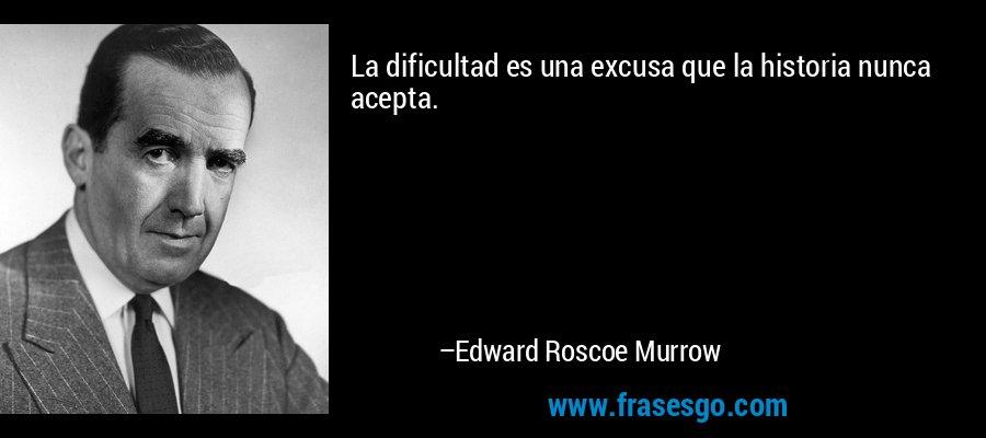 La dificultad es una excusa que la historia nunca acepta. – Edward Roscoe Murrow